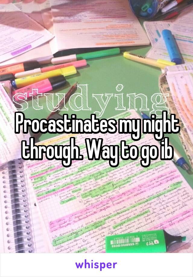 Procastinates my night through. Way to go ib