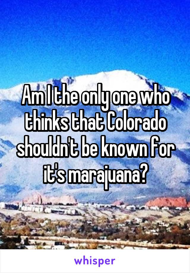 Am I the only one who thinks that Colorado shouldn't be known for it's marajuana?