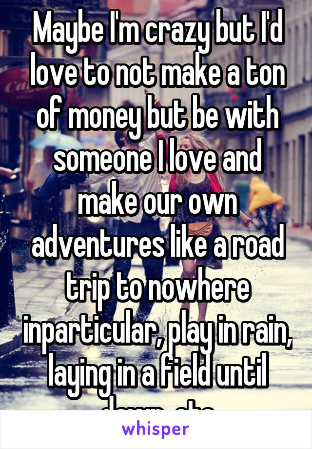 Maybe I'm crazy but I'd love to not make a ton of money but be with someone I love and make our own adventures like a road trip to nowhere inparticular, play in rain, laying in a field until dawn, etc
