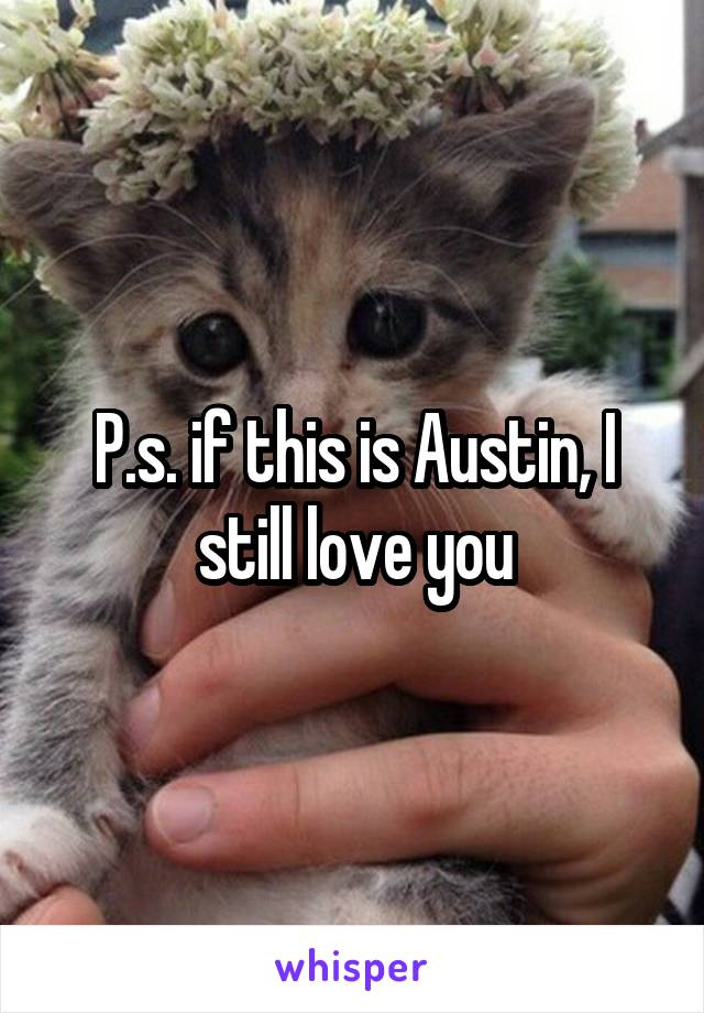 P.s. if this is Austin, I still love you