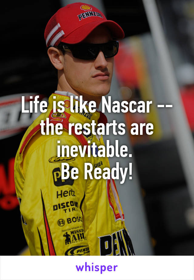 Life is like Nascar -- the restarts are inevitable.  Be Ready!