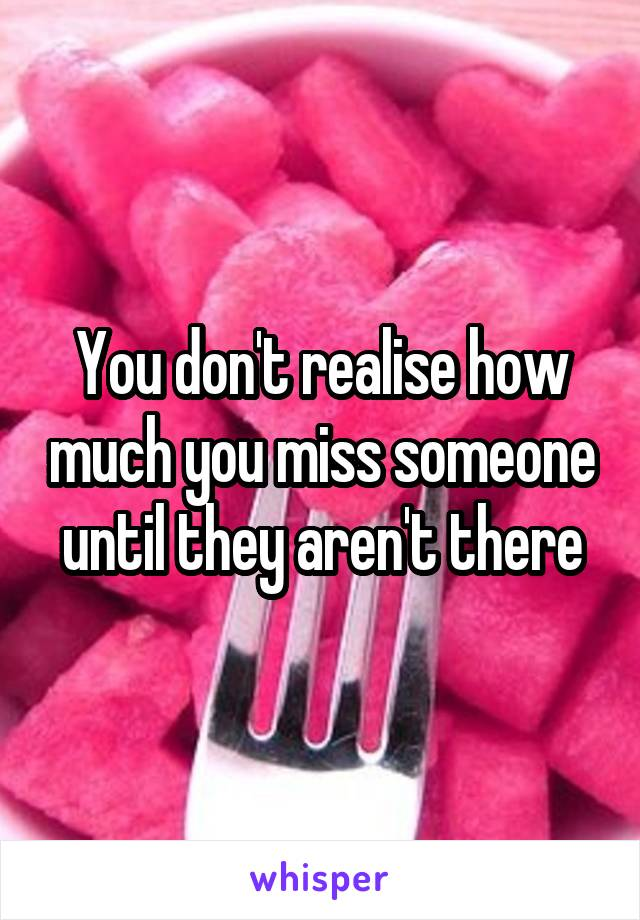 You don't realise how much you miss someone until they aren't there