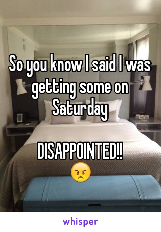 So you know I said I was getting some on Saturday   DISAPPOINTED!! 😠