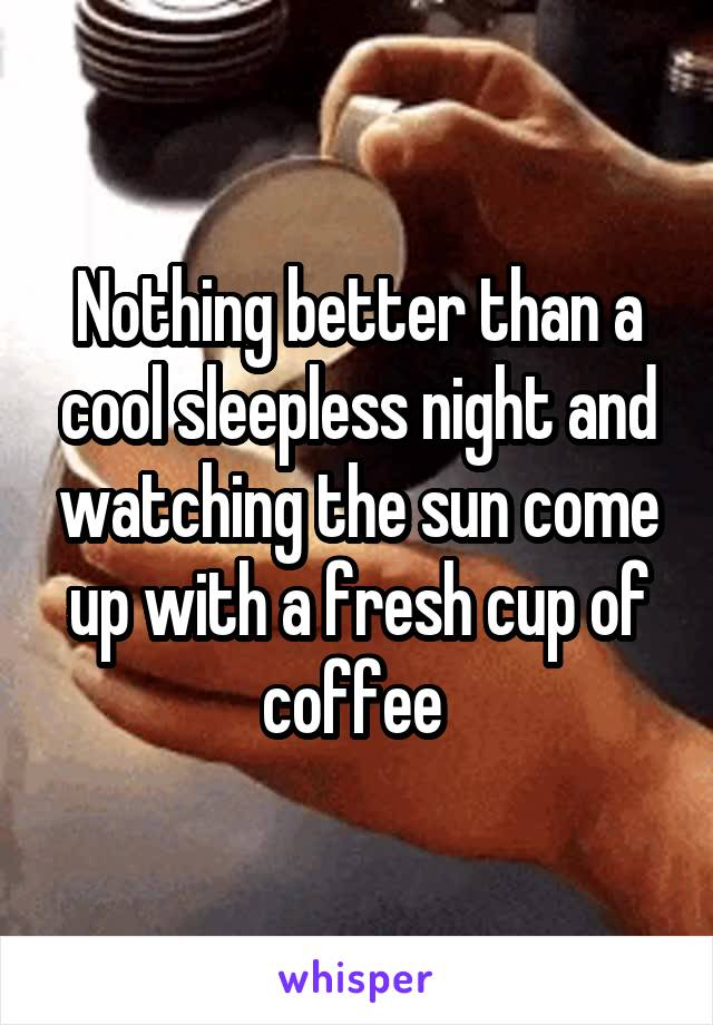 Nothing better than a cool sleepless night and watching the sun come up with a fresh cup of coffee
