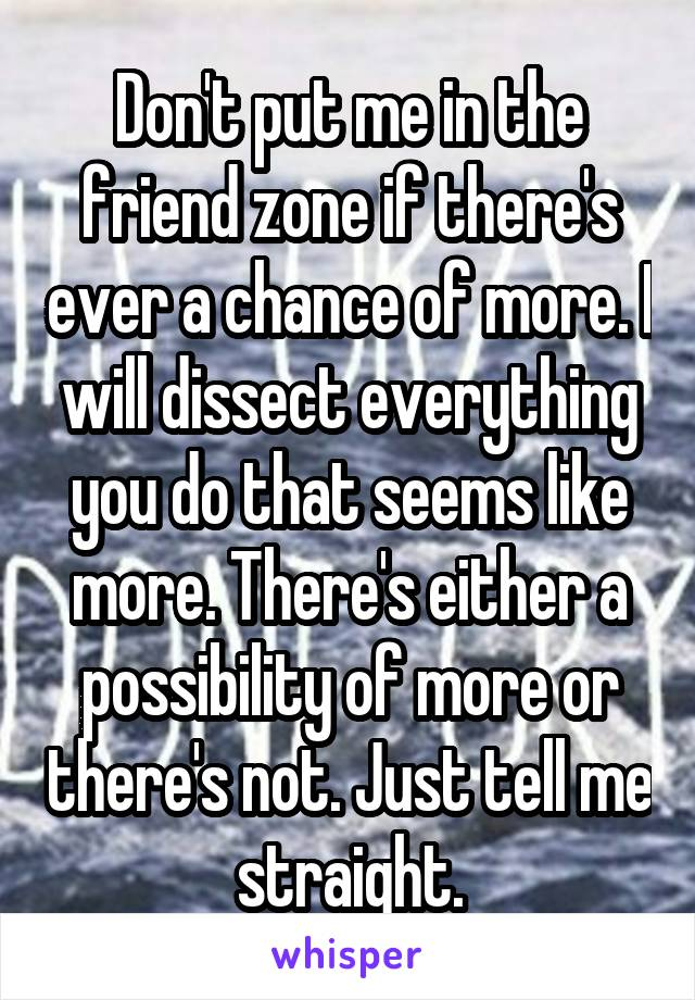 Don't put me in the friend zone if there's ever a chance of more. I will dissect everything you do that seems like more. There's either a possibility of more or there's not. Just tell me straight.