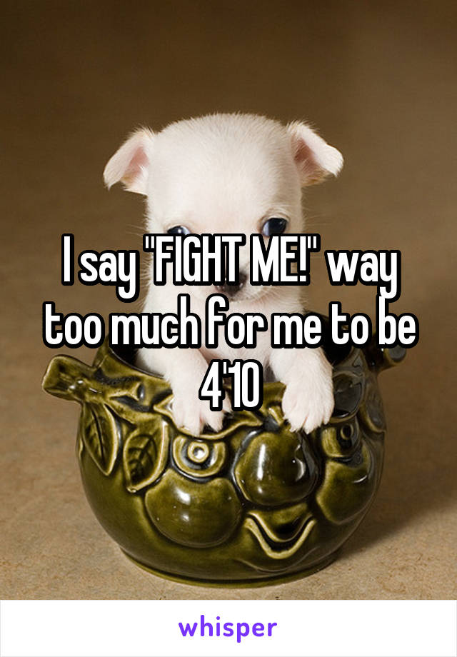 """I say """"FIGHT ME!"""" way too much for me to be 4'10"""