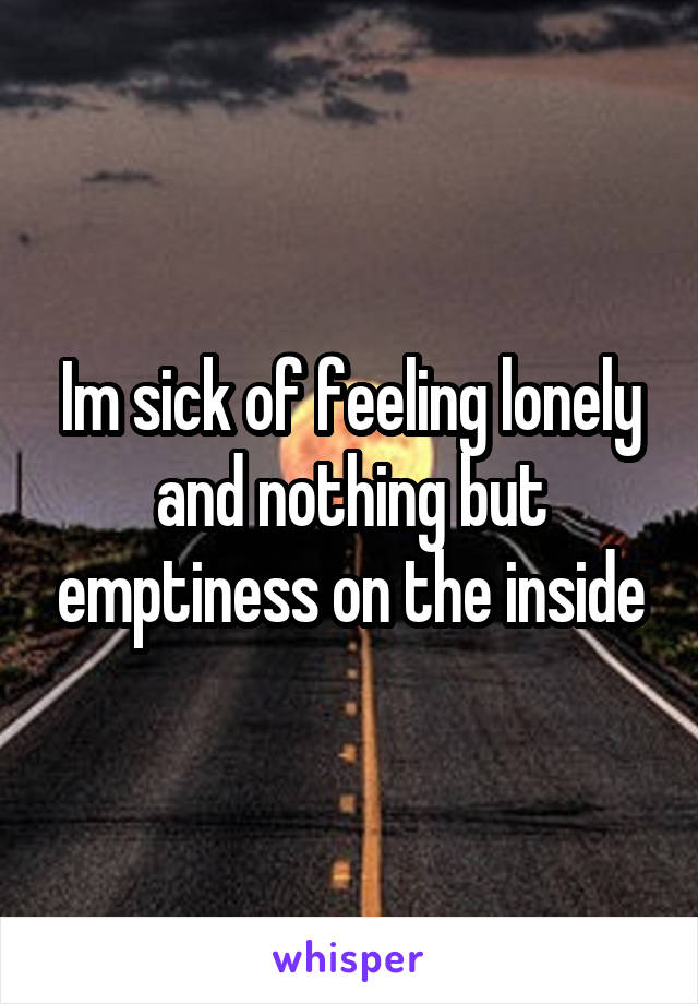 Im sick of feeling lonely and nothing but emptiness on the inside
