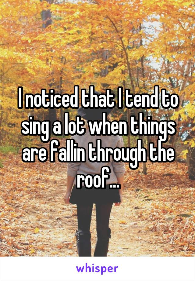 I noticed that I tend to sing a lot when things are fallin through the roof...