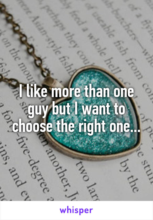 I like more than one guy but I want to choose the right one...