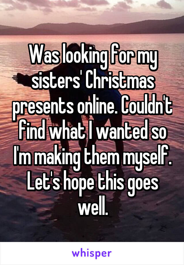 Was looking for my sisters' Christmas presents online. Couldn't find what I wanted so I'm making them myself. Let's hope this goes well.