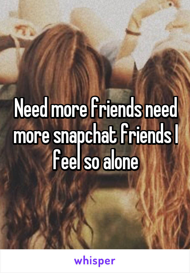Need more friends need more snapchat friends I feel so alone
