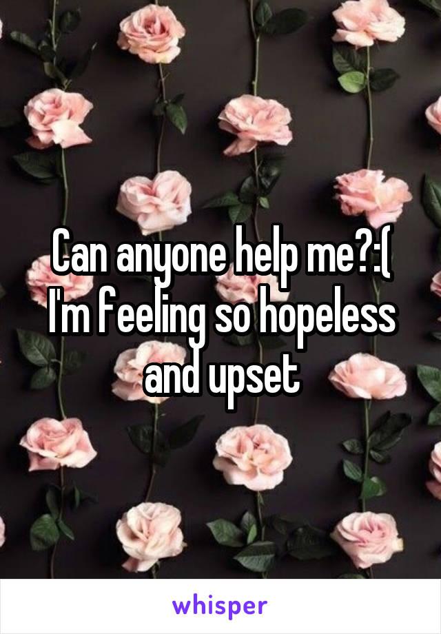 Can anyone help me?:( I'm feeling so hopeless and upset