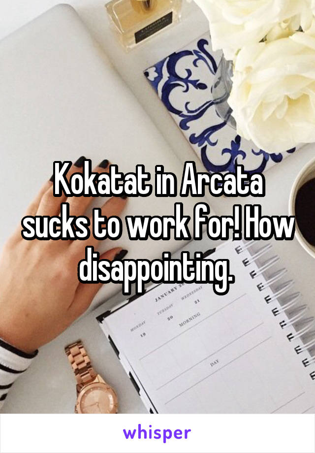 Kokatat in Arcata sucks to work for! How disappointing.