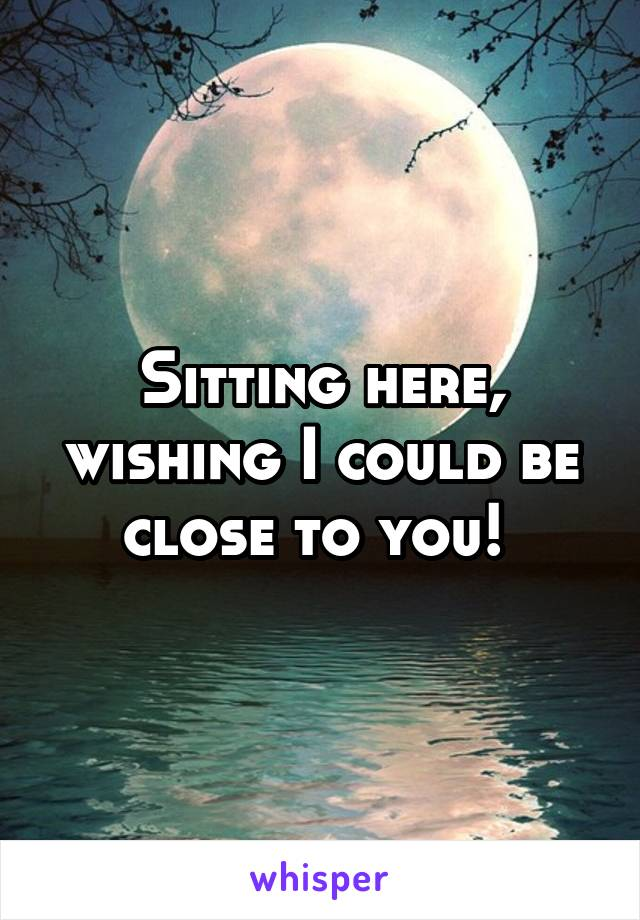 Sitting here, wishing I could be close to you!