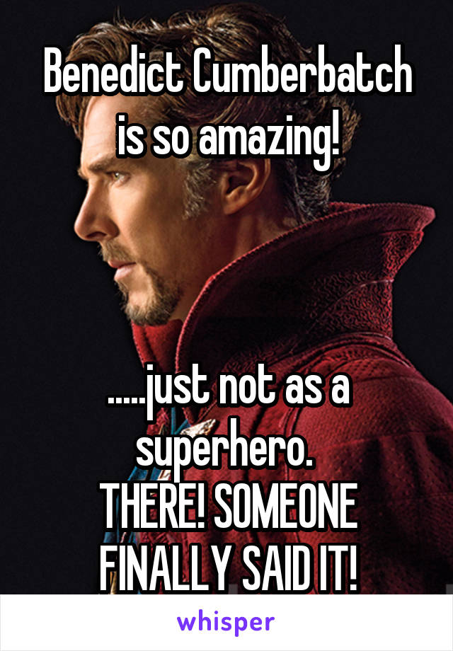 Benedict Cumberbatch is so amazing!    .....just not as a superhero.  THERE! SOMEONE FINALLY SAID IT!