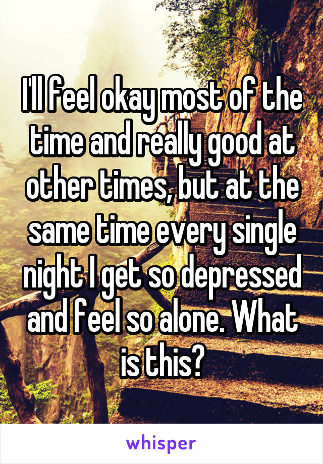 I'll feel okay most of the time and really good at other times, but at the same time every single night I get so depressed and feel so alone. What is this?