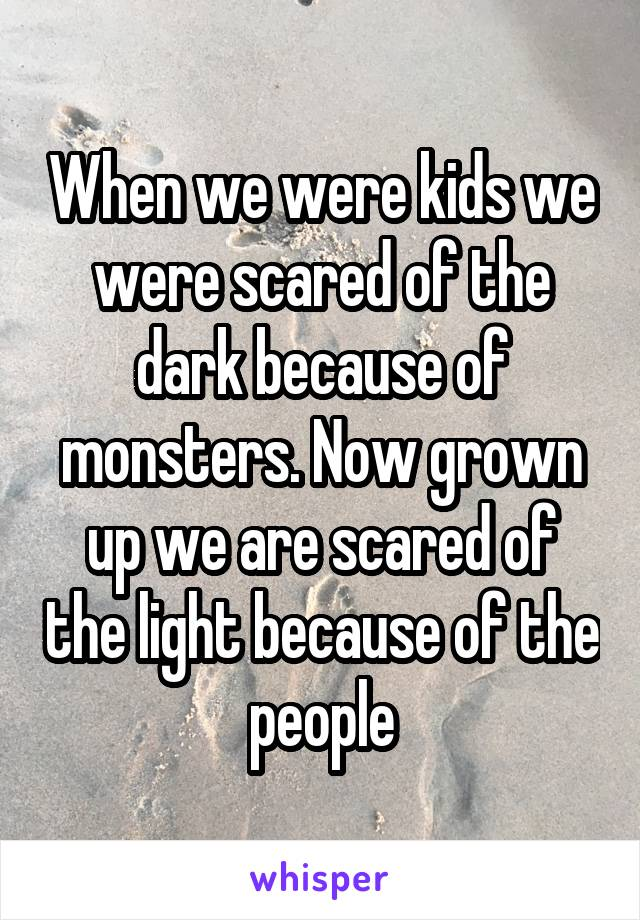 When we were kids we were scared of the dark because of monsters. Now grown up we are scared of the light because of the people