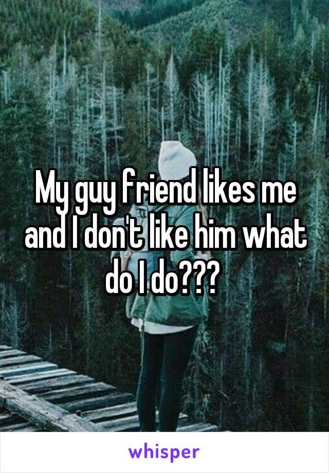 My guy friend likes me and I don't like him what do I do???