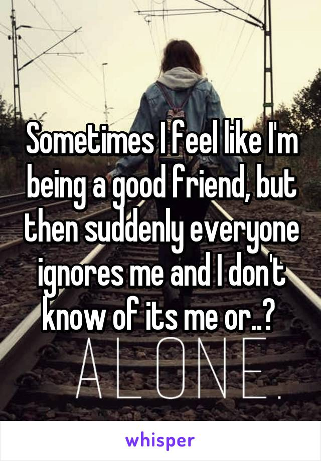 Sometimes I feel like I'm being a good friend, but then suddenly everyone ignores me and I don't know of its me or..?