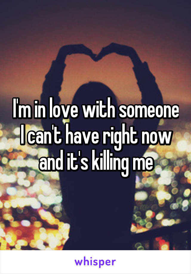 I'm in love with someone I can't have right now and it's killing me