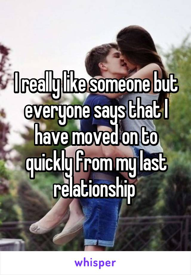 I really like someone but everyone says that I have moved on to quickly from my last relationship