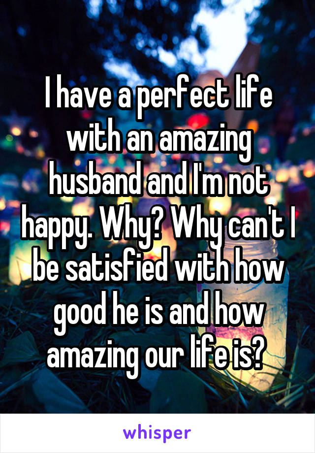 I have a perfect life with an amazing husband and I'm not happy. Why? Why can't I be satisfied with how good he is and how amazing our life is?