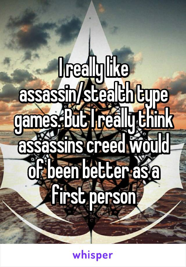 I really like assassin/stealth type games. But I really think assassins creed would of been better as a first person