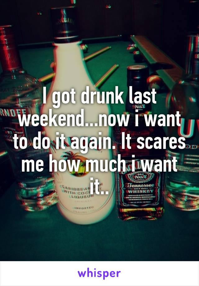 I got drunk last weekend...now i want to do it again. It scares me how much i want it..