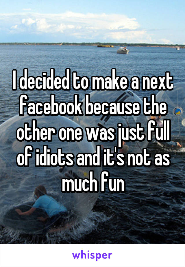 I decided to make a next facebook because the other one was just full of idiots and it's not as much fun