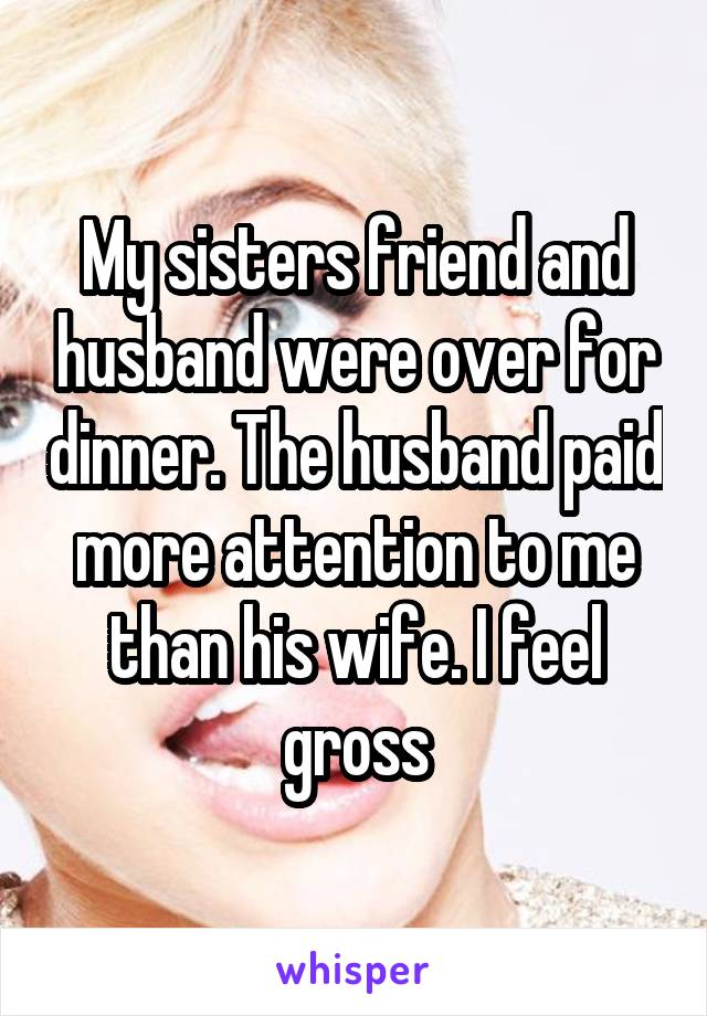 My sisters friend and husband were over for dinner. The husband paid more attention to me than his wife. I feel gross