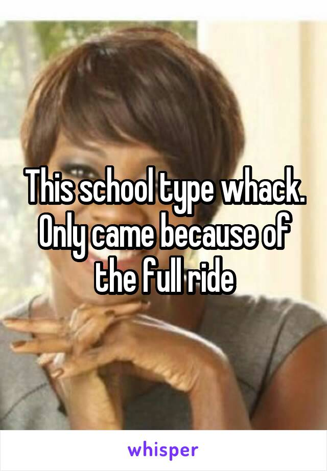 This school type whack. Only came because of the full ride