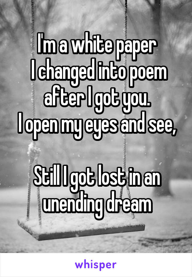 I'm a white paper  I changed into poem after I got you. I open my eyes and see,  Still I got lost in an unending dream