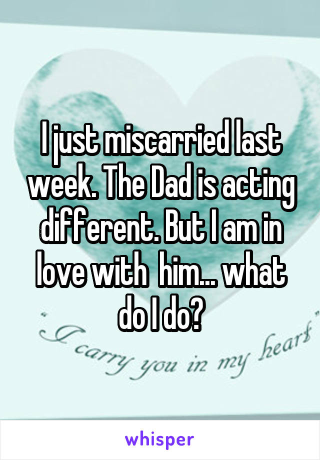I just miscarried last week. The Dad is acting different. But I am in love with  him... what do I do?