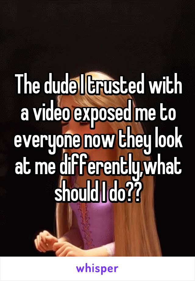 The dude I trusted with a video exposed me to everyone now they look at me differently,what should I do??