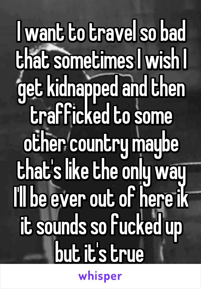 I want to travel so bad that sometimes I wish I get kidnapped and then trafficked to some other country maybe that's like the only way I'll be ever out of here ik it sounds so fucked up but it's true