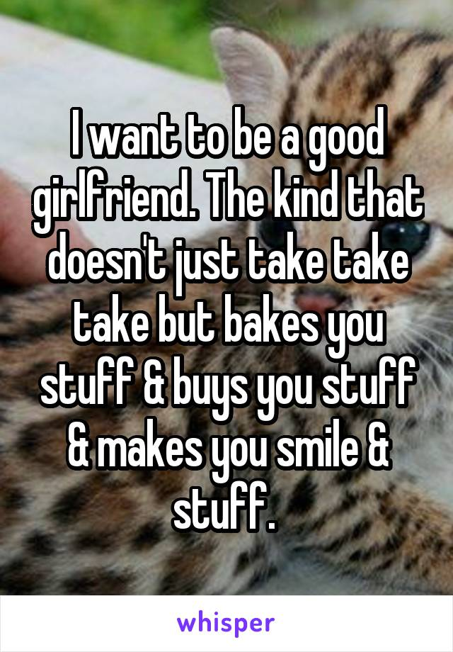 I want to be a good girlfriend. The kind that doesn't just take take take but bakes you stuff & buys you stuff & makes you smile & stuff.