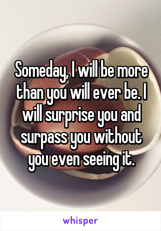Someday, I will be more than you will ever be. I will surprise you and surpass you without you even seeing it.