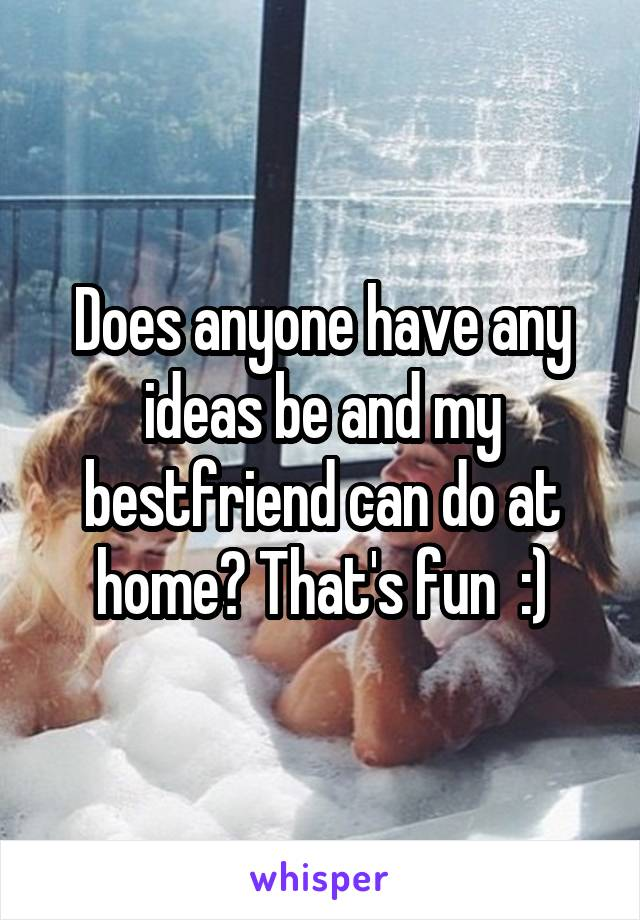 Does anyone have any ideas be and my bestfriend can do at home? That's fun  :)