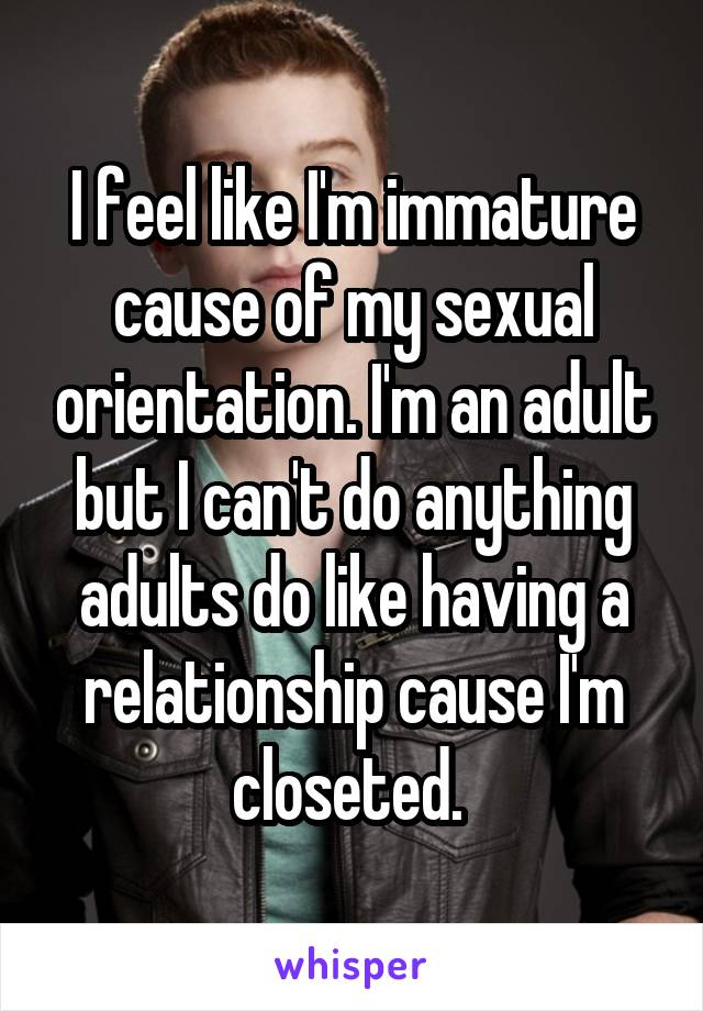 I feel like I'm immature cause of my sexual orientation. I'm an adult but I can't do anything adults do like having a relationship cause I'm closeted.