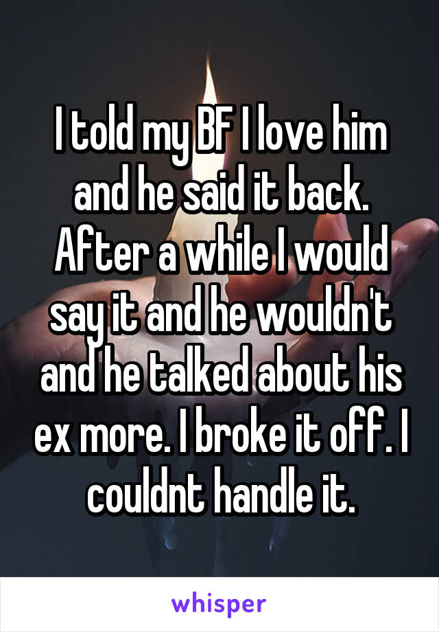 I told my BF I love him and he said it back. After a while I would say it and he wouldn't and he talked about his ex more. I broke it off. I couldnt handle it.