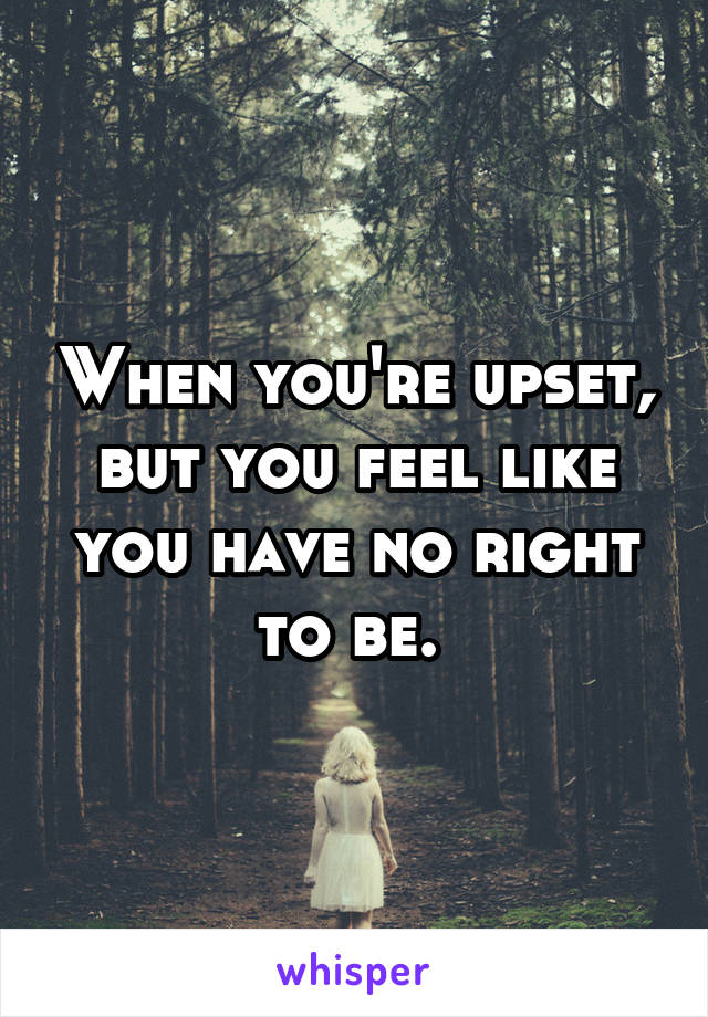 When you're upset, but you feel like you have no right to be.