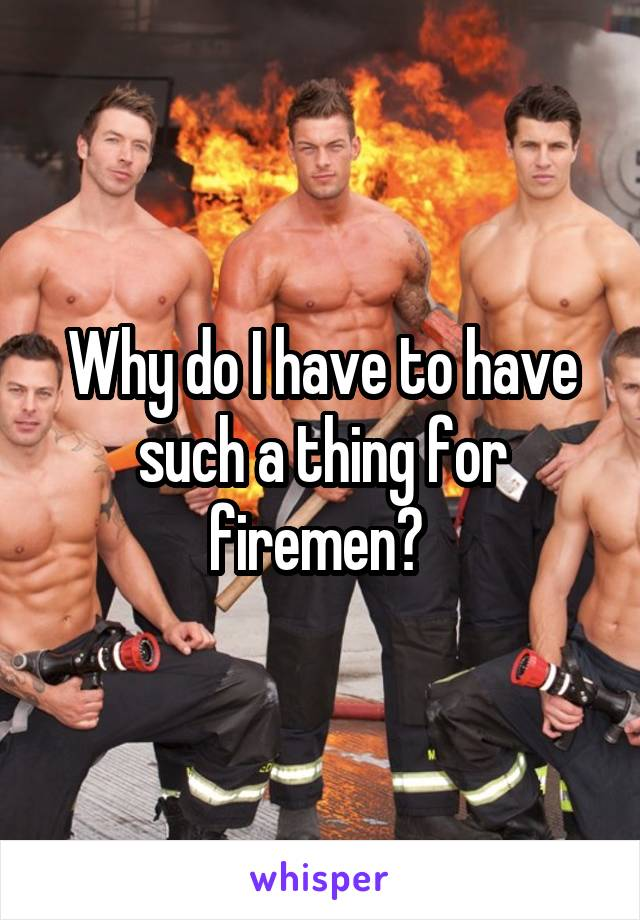 Why do I have to have such a thing for firemen?