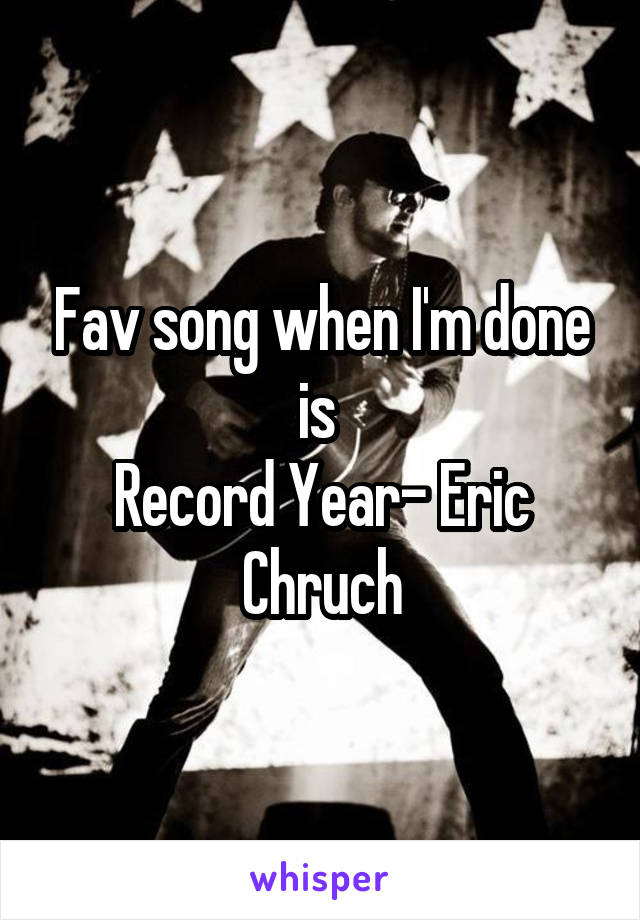 Fav song when I'm done is  Record Year- Eric Chruch