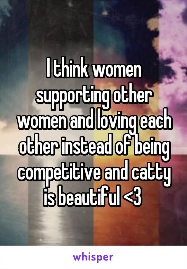 I think women supporting other women and loving each other instead of being competitive and catty is beautiful <3
