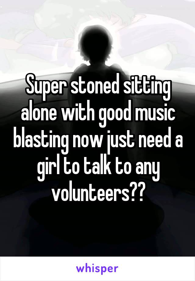 Super stoned sitting alone with good music blasting now just need a girl to talk to any volunteers??