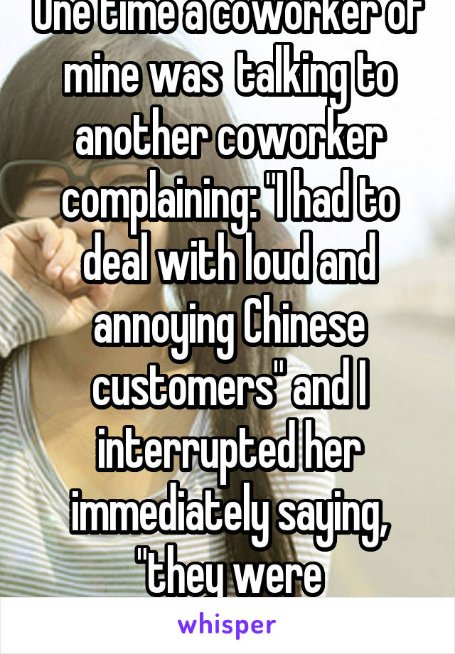 "One time a coworker of mine was  talking to another coworker complaining: ""I had to deal with loud and annoying Chinese customers"" and I interrupted her immediately saying, ""they were Vietnamese"""
