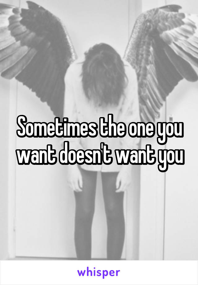 Sometimes the one you want doesn't want you