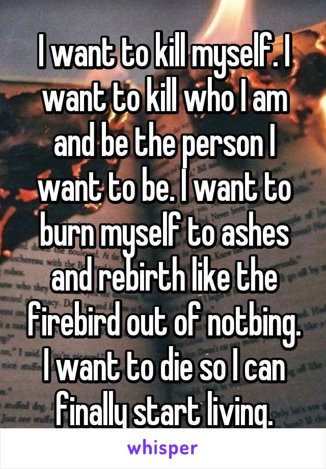 I want to kill myself. I want to kill who I am and be the person I want to be. I want to burn myself to ashes and rebirth like the firebird out of notbing. I want to die so I can finally start living.