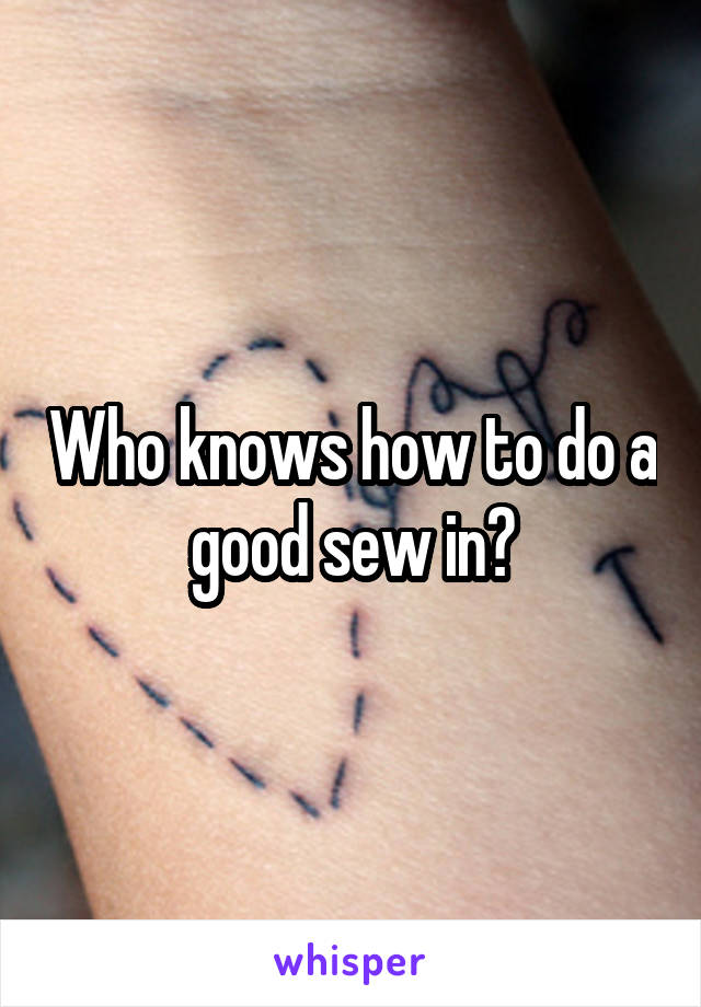 Who knows how to do a good sew in?