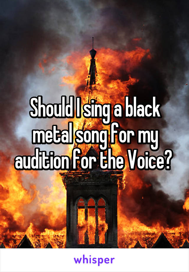 Should I sing a black metal song for my audition for the Voice?